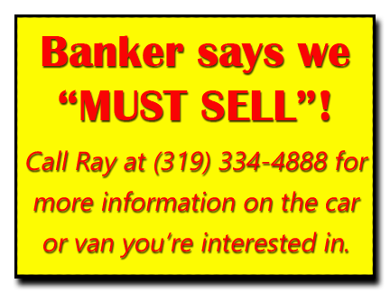 "Banker says we ""Must Sell""!  Call Butch  at (563) 920-0915 for more information on the car or van you're interested in."